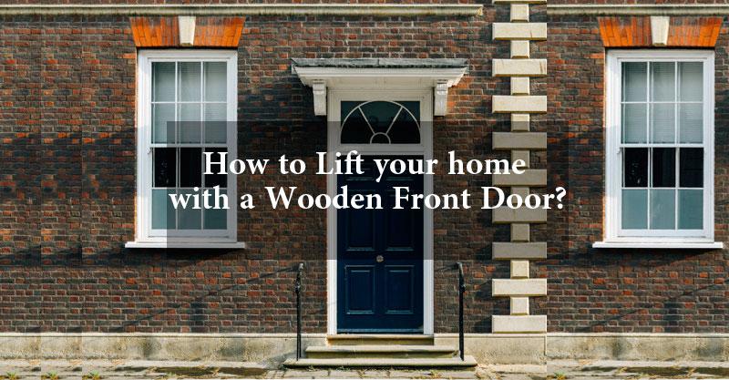 How to Lift your home with a Wooden Front Door? Focus keyword: Wooden Front Door